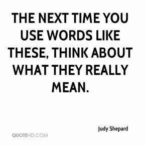 judy-shepard-quote-the-next-time-you-use-words-like-these-think-about